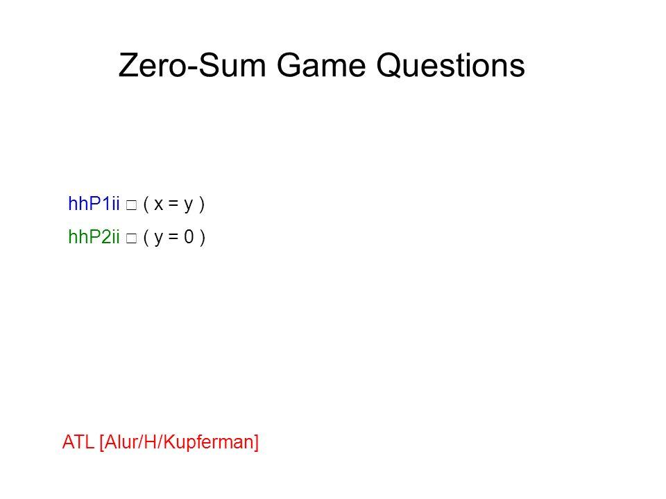 Zero-Sum Game Questions hhP1ii ( x = y ) hhP2ii ( y = 0 ) ATL [Alur/H/Kupferman]