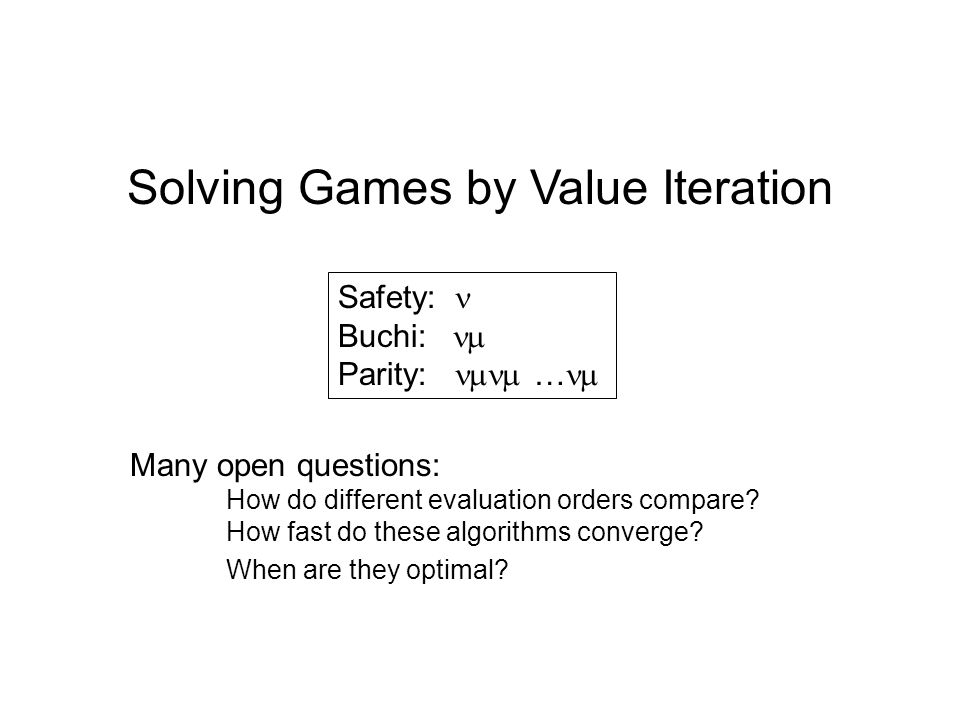 Solving Games by Value Iteration Safety: Buchi: Parity: … Many open questions: How do different evaluation orders compare? How fast do these algorithm