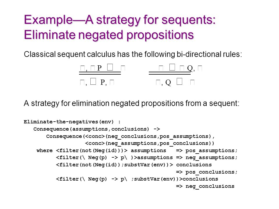 ExampleA strategy for sequents: Eliminate negated propositions Classical sequent calculus has the following bi-directional rules:, P Q,, P,, Q A strategy for elimination negated propositions from a sequent: Eliminate-the-negatives(env) : Consequence(assumptions,conclusions) -> Consequence( (neg_conclusions,pos_assumptions), (neg_assumptions,pos_conclusions)) where assumptions => pos_assumptions; p\ )>assumptions => neg_assumptions; conclusions => pos_conclusions; p\ ;substVar(env))>conclusions => neg_conclusions