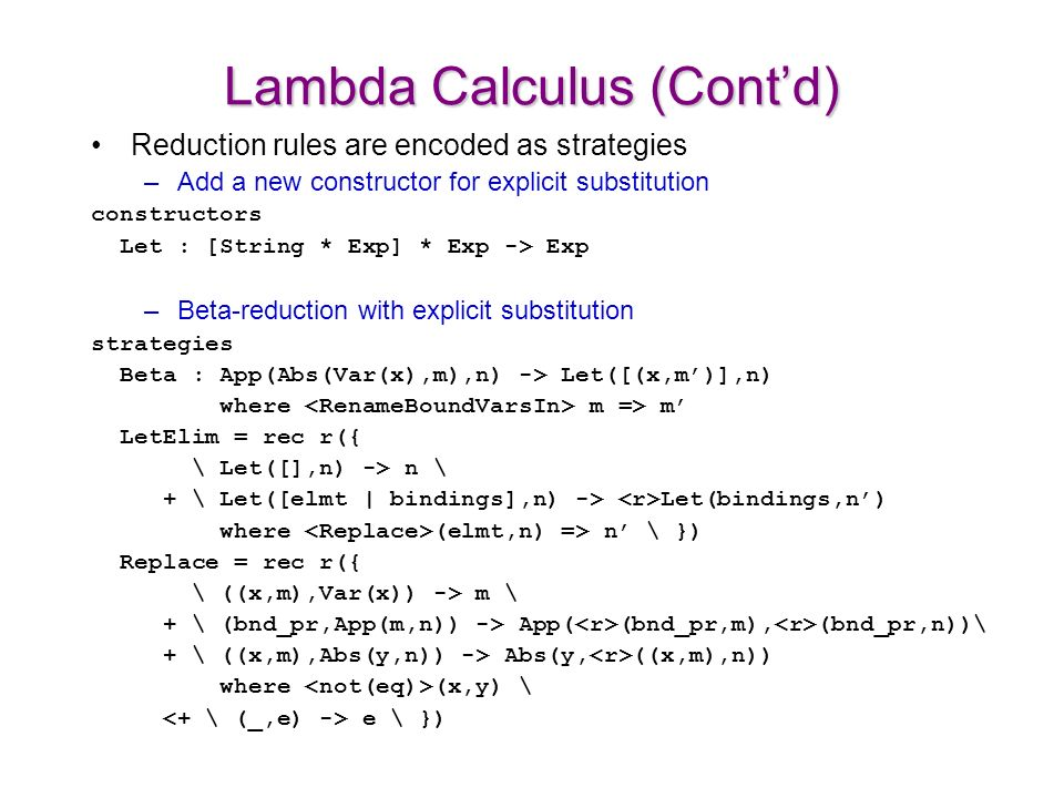 Lambda Calculus (Contd) Reduction rules are encoded as strategies –Add a new constructor for explicit substitution constructors Let : [String * Exp] * Exp -> Exp –Beta-reduction with explicit substitution strategies Beta : App(Abs(Var(x),m),n) -> Let([(x,m)],n) where m => m LetElim = rec r({ \ Let([],n) -> n \ + \ Let([elmt | bindings],n) -> Let(bindings,n) where (elmt,n) => n \ }) Replace = rec r({ \ ((x,m),Var(x)) -> m \ + \ (bnd_pr,App(m,n)) -> App( (bnd_pr,m), (bnd_pr,n))\ + \ ((x,m),Abs(y,n)) -> Abs(y, ((x,m),n)) where (x,y) \ e \ })
