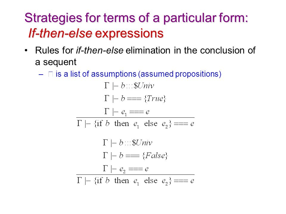 Strategies for terms of a particular form: If-then-else expressions Rules for if-then-else elimination in the conclusion of a sequent – is a list of assumptions (assumed propositions)