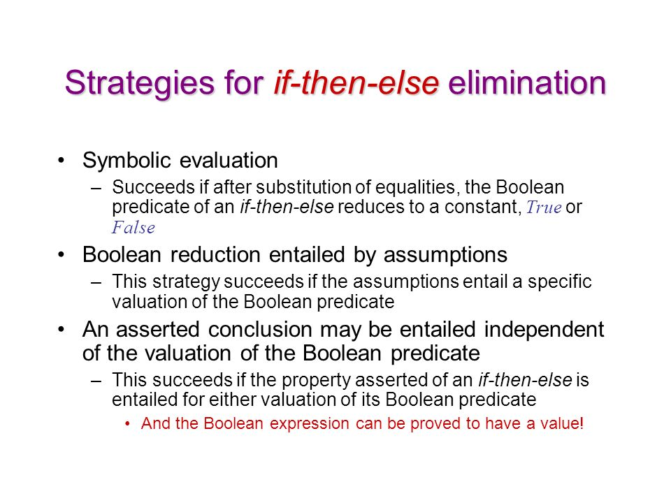 Strategies for if-then-else elimination Symbolic evaluation –Succeeds if after substitution of equalities, the Boolean predicate of an if-then-else reduces to a constant, True or False Boolean reduction entailed by assumptions –This strategy succeeds if the assumptions entail a specific valuation of the Boolean predicate An asserted conclusion may be entailed independent of the valuation of the Boolean predicate –This succeeds if the property asserted of an if-then-else is entailed for either valuation of its Boolean predicate And the Boolean expression can be proved to have a value!