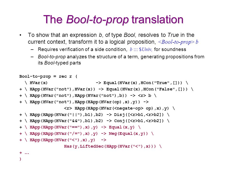The Bool-to-prop translation To show that an expression b, of type Bool, resolves to True in the current context, transform it to a logical proposition, b –Requires verification of a side condition, b ::: $Univ, for soundness –Bool-to-prop analyzes the structure of a term, generating propositions from its Bool-typed parts Bool-to-prop = rec r ( \ HVar(x) -> Equal(HVar(x),HCon( True ,[])) \ + \ HApp(HVar( not ),HVar(x)) -> Equal(HVar(x),HCon( False ,[])) \ + \ HApp(HVar( not ),HApp(HVar( not ),b)) -> b \ + \ HApp(HVar( not ),HApp(HApp(HVar(op),x),y)) -> HApp(HApp(HVar( op),x),y) \ + \ HApp(HApp(HVar( || ),b1),b2) -> Disj([ b1, b2]) \ + \ HApp(HApp(HVar( && ),b1),b2) -> Conj([ b1, b2]) \ + \ HApp(HApp(HVar( == ),x),y) -> Equal(x,y) \ + \ HApp(HApp(HVar( /= ),x),y) -> Neg(Equal(x,y)) \ + \ HApp(HApp(HVar( Has(y,LiftedSec(HApp(HVar( < ),x))) \ + … )