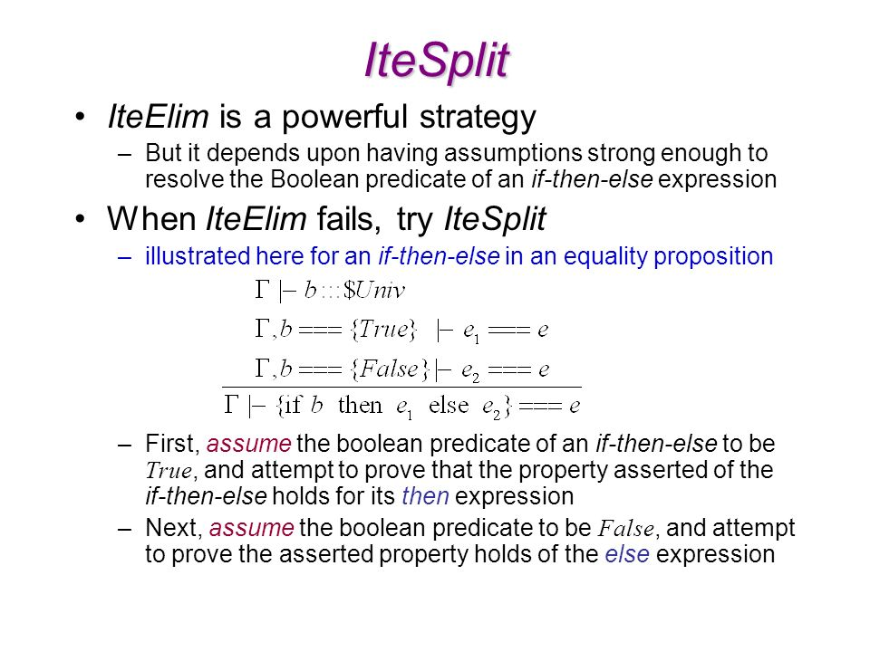 IteSplit IteElim is a powerful strategy –But it depends upon having assumptions strong enough to resolve the Boolean predicate of an if-then-else expression When IteElim fails, try IteSplit –illustrated here for an if-then-else in an equality proposition –First, assume the boolean predicate of an if-then-else to be True, and attempt to prove that the property asserted of the if-then-else holds for its then expression –Next, assume the boolean predicate to be False, and attempt to prove the asserted property holds of the else expression