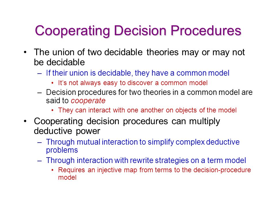 Cooperating Decision Procedures The union of two decidable theories may or may not be decidable –If their union is decidable, they have a common model Its not always easy to discover a common model –Decision procedures for two theories in a common model are said to cooperate They can interact with one another on objects of the model Cooperating decision procedures can multiply deductive power –Through mutual interaction to simplify complex deductive problems –Through interaction with rewrite strategies on a term model Requires an injective map from terms to the decision-procedure model