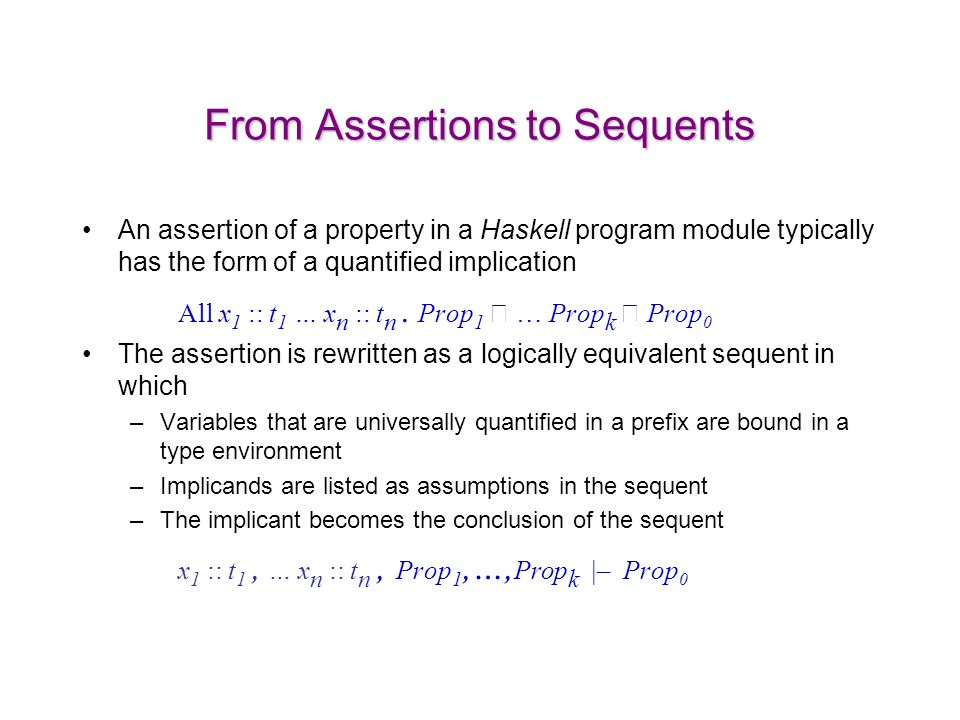 From Assertions to Sequents An assertion of a property in a Haskell program module typically has the form of a quantified implication All x 1 :: t 1 … x n :: t n.