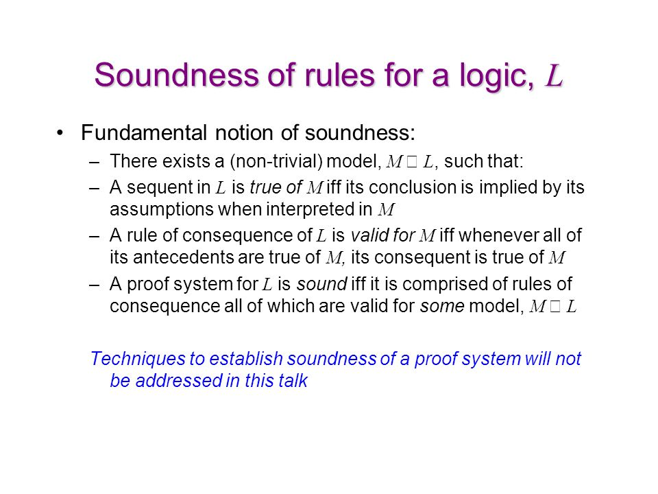 Soundness of rules for a logic, L Fundamental notion of soundness: –There exists a (non-trivial) model, M L, such that: –A sequent in L is true of M iff its conclusion is implied by its assumptions when interpreted in M –A rule of consequence of L is valid for M iff whenever all of its antecedents are true of M, its consequent is true of M –A proof system for L is sound iff it is comprised of rules of consequence all of which are valid for some model, M L Techniques to establish soundness of a proof system will not be addressed in this talk