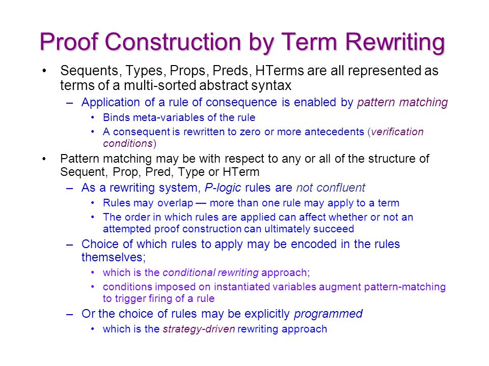 Proof Construction by Term Rewriting Sequents, Types, Props, Preds, HTerms are all represented as terms of a multi-sorted abstract syntax –Application of a rule of consequence is enabled by pattern matching Binds meta-variables of the rule A consequent is rewritten to zero or more antecedents (verification conditions) Pattern matching may be with respect to any or all of the structure of Sequent, Prop, Pred, Type or HTerm –As a rewriting system, P-logic rules are not confluent Rules may overlap more than one rule may apply to a term The order in which rules are applied can affect whether or not an attempted proof construction can ultimately succeed –Choice of which rules to apply may be encoded in the rules themselves; which is the conditional rewriting approach; conditions imposed on instantiated variables augment pattern-matching to trigger firing of a rule –Or the choice of rules may be explicitly programmed which is the strategy-driven rewriting approach