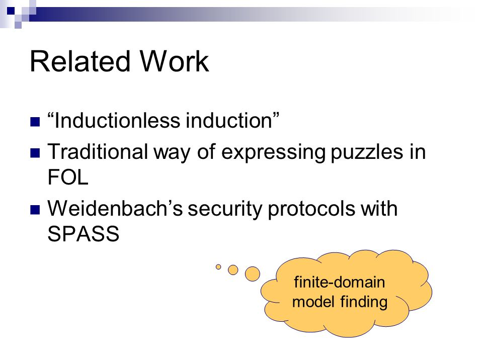 Related Work Inductionless induction Traditional way of expressing puzzles in FOL Weidenbachs security protocols with SPASS finite-domain model finding
