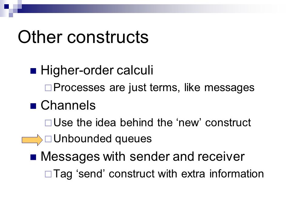 Other constructs Higher-order calculi Processes are just terms, like messages Channels Use the idea behind the new construct Unbounded queues Messages with sender and receiver Tag send construct with extra information