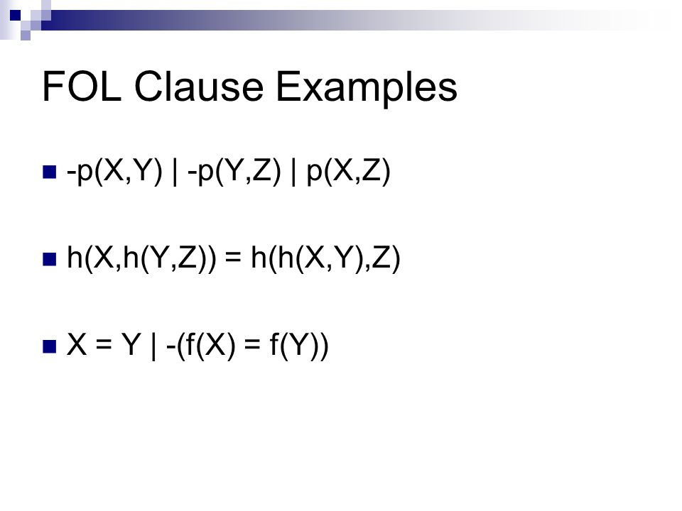 FOL Clause Examples -p(X,Y) | -p(Y,Z) | p(X,Z) h(X,h(Y,Z)) = h(h(X,Y),Z) X = Y | -(f(X) = f(Y))