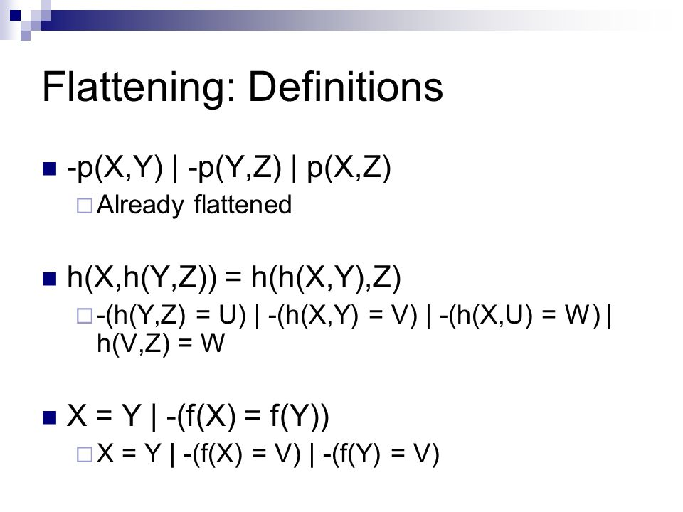 Flattening: Definitions -p(X,Y) | -p(Y,Z) | p(X,Z) Already flattened h(X,h(Y,Z)) = h(h(X,Y),Z) -(h(Y,Z) = U) | -(h(X,Y) = V) | -(h(X,U) = W) | h(V,Z)