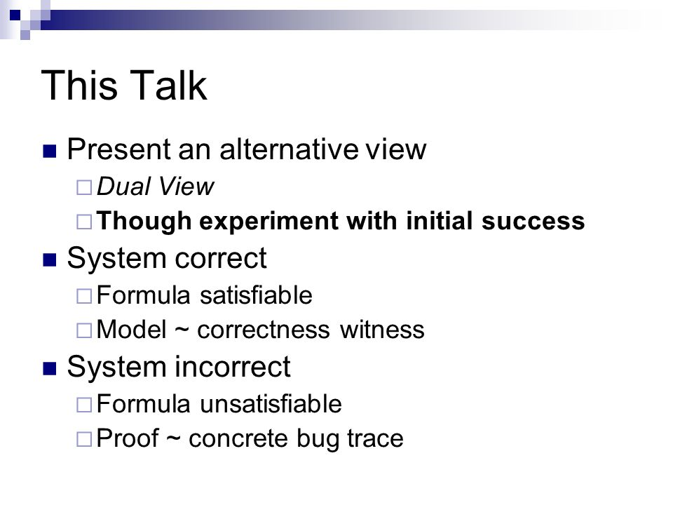 This Talk Present an alternative view Dual View Though experiment with initial success System correct Formula satisfiable Model ~ correctness witness System incorrect Formula unsatisfiable Proof ~ concrete bug trace
