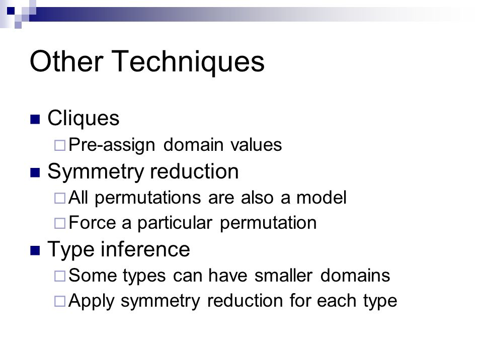 Other Techniques Cliques Pre-assign domain values Symmetry reduction All permutations are also a model Force a particular permutation Type inference Some types can have smaller domains Apply symmetry reduction for each type