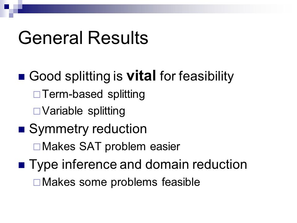 General Results Good splitting is vital for feasibility Term-based splitting Variable splitting Symmetry reduction Makes SAT problem easier Type inference and domain reduction Makes some problems feasible