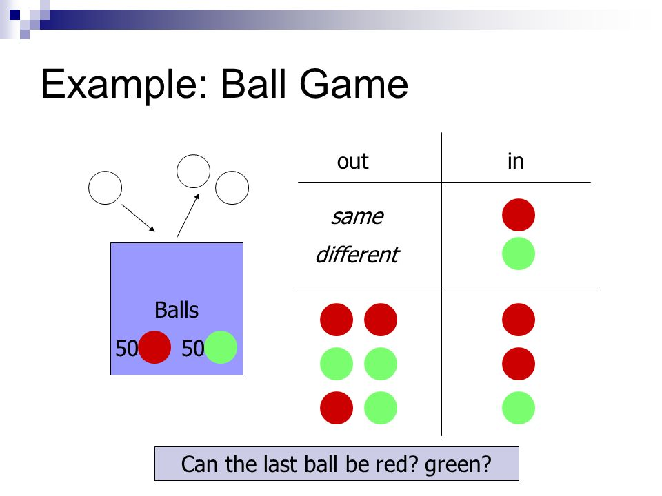 Example: Ball Game Balls outin same different Can the last ball be red green 50