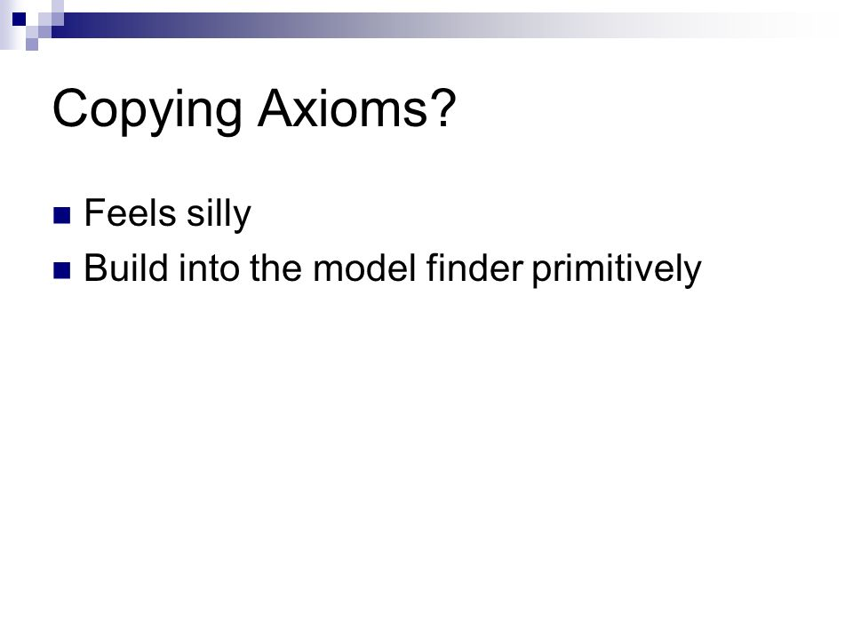 Copying Axioms Feels silly Build into the model finder primitively