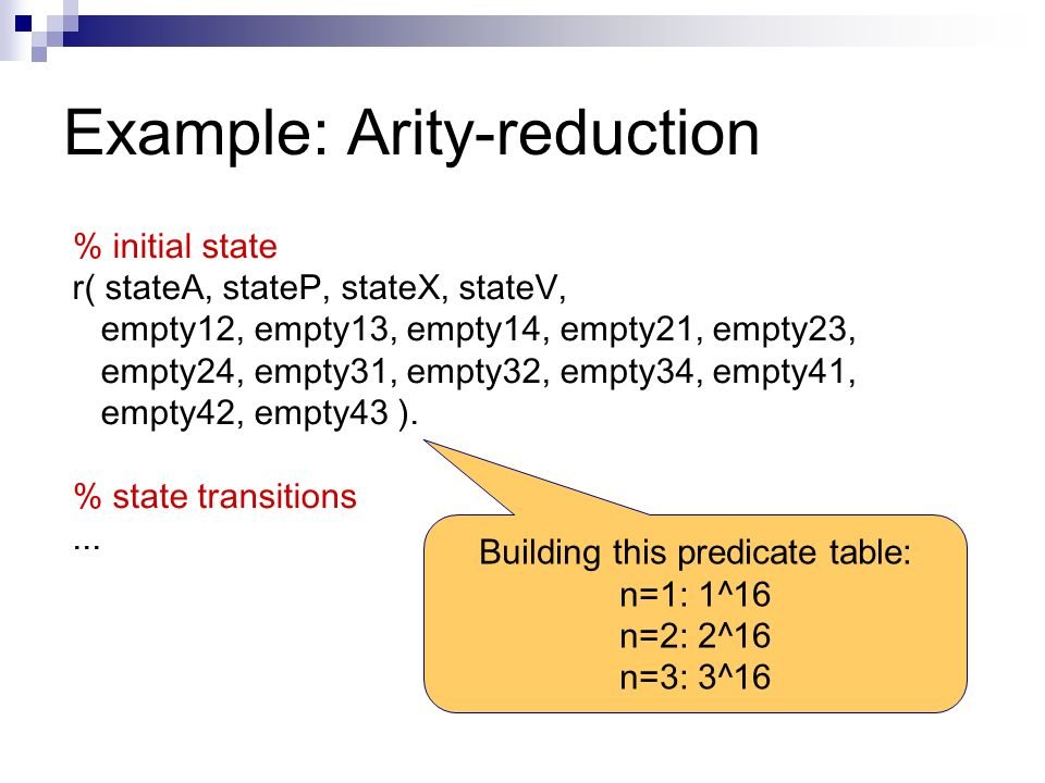 Example: Arity-reduction % initial state r( stateA, stateP, stateX, stateV, empty12, empty13, empty14, empty21, empty23, empty24, empty31, empty32, empty34, empty41, empty42, empty43 ).