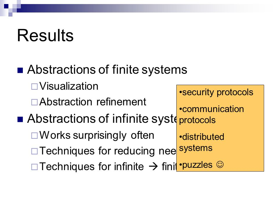 Results Abstractions of finite systems Visualization Abstraction refinement Abstractions of infinite systems Works surprisingly often Techniques for reducing needed size Techniques for infinite finite security protocols communication protocols distributed systems puzzles