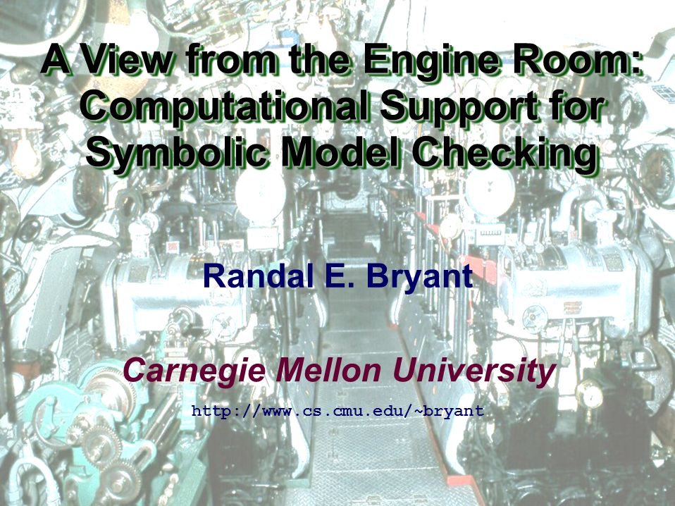 Carnegie Mellon University A View from the Engine Room: Computational Support for Symbolic Model Checking http://www.cs.cmu.edu/~bryant Randal E.