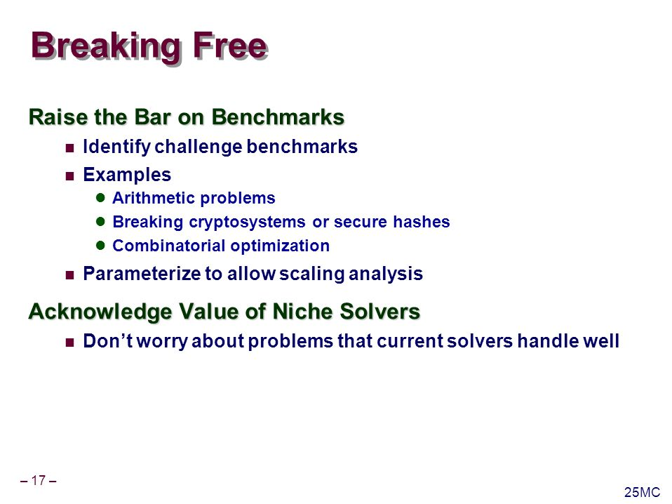 – 17 – 25MC Breaking Free Raise the Bar on Benchmarks Identify challenge benchmarks Examples Arithmetic problems Breaking cryptosystems or secure hashes Combinatorial optimization Parameterize to allow scaling analysis Acknowledge Value of Niche Solvers Dont worry about problems that current solvers handle well