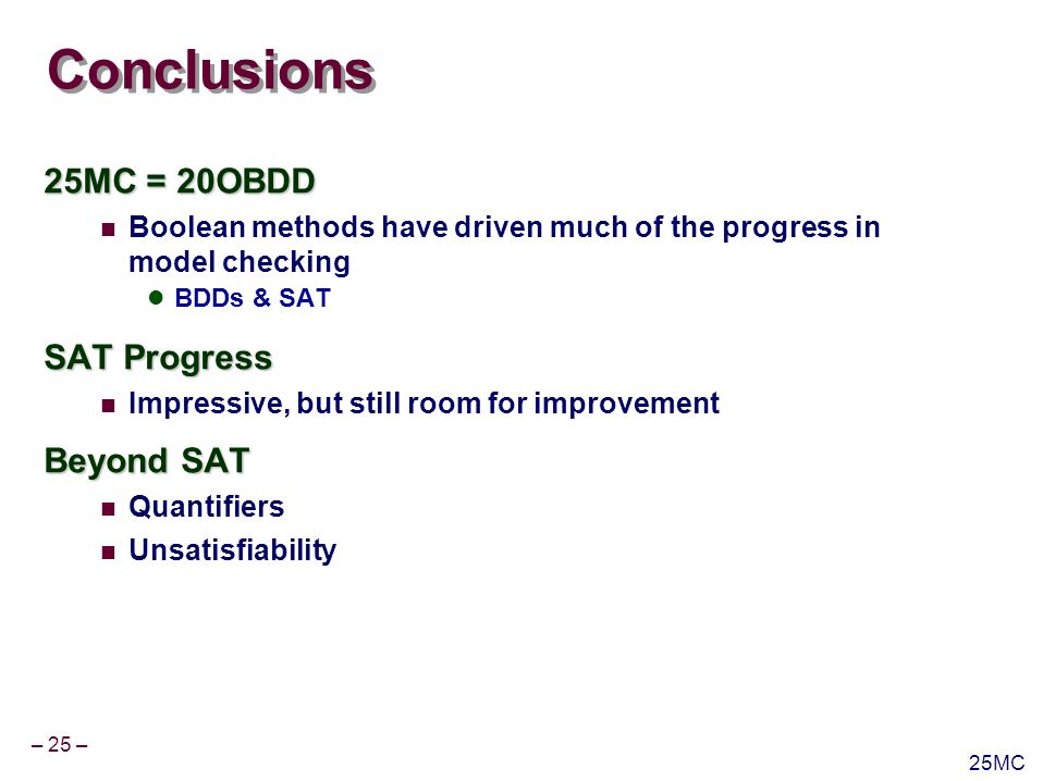 – 25 – 25MC Conclusions 25MC = 20OBDD Boolean methods have driven much of the progress in model checking BDDs & SAT SAT Progress Impressive, but still room for improvement Beyond SAT Quantifiers Unsatisfiability