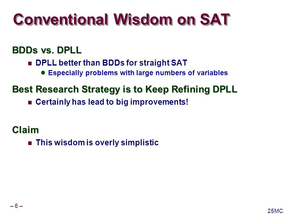 – 6 – 25MC Conventional Wisdom on SAT BDDs vs. DPLL DPLL better than BDDs for straight SAT Especially problems with large numbers of variables Best Re