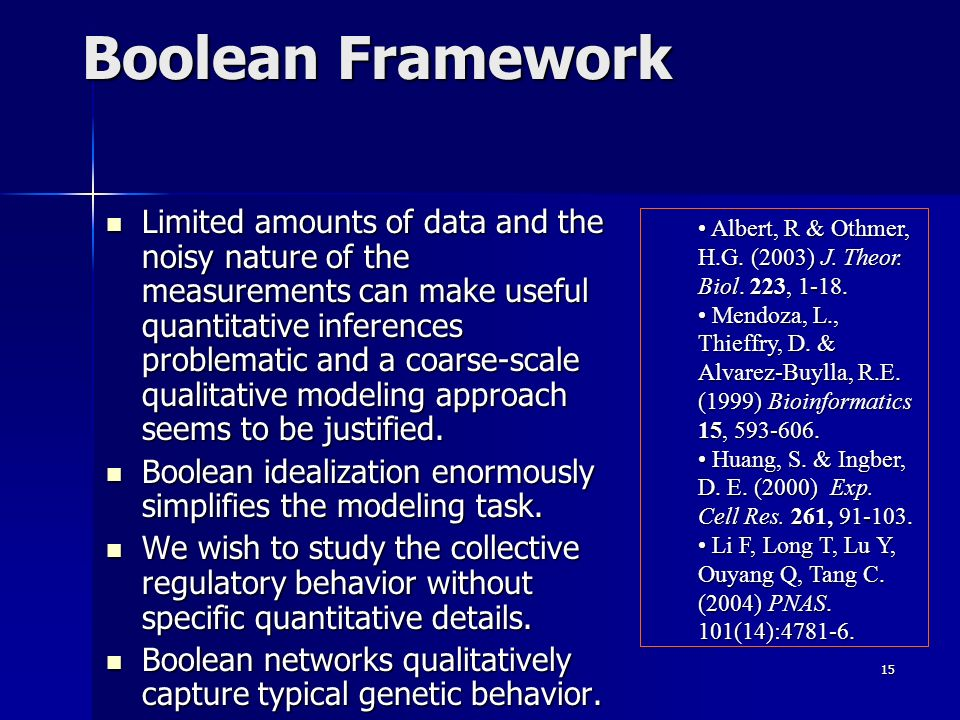 15 Boolean Framework Limited amounts of data and the noisy nature of the measurements can make useful quantitative inferences problematic and a coarse-scale qualitative modeling approach seems to be justified.