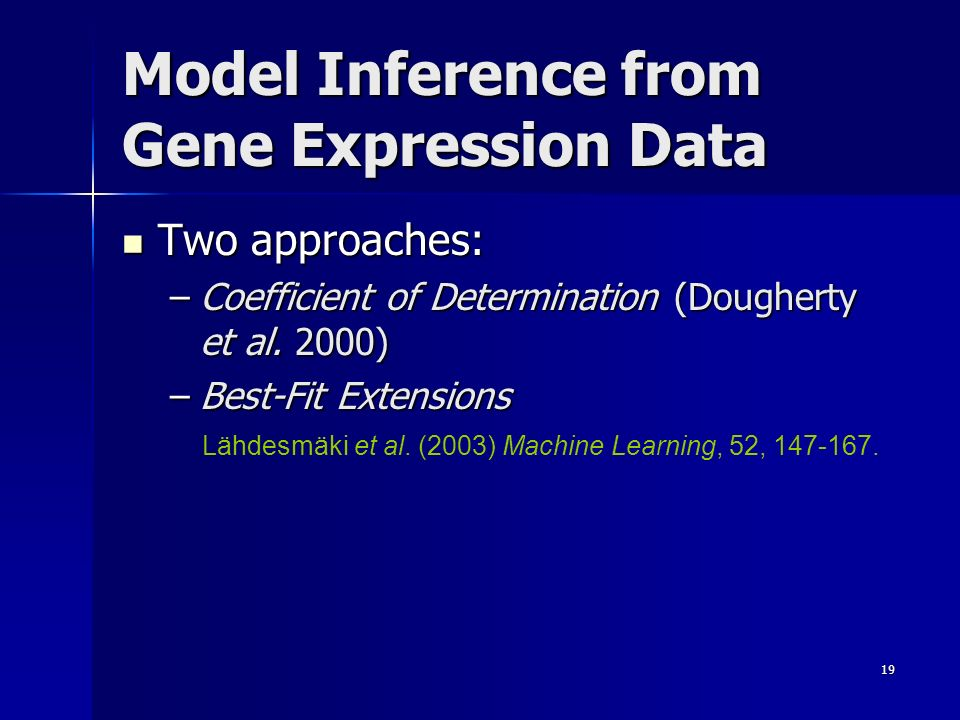 19 Model Inference from Gene Expression Data Two approaches: Two approaches: –Coefficient of Determination (Dougherty et al. 2000) –Best-Fit Extension