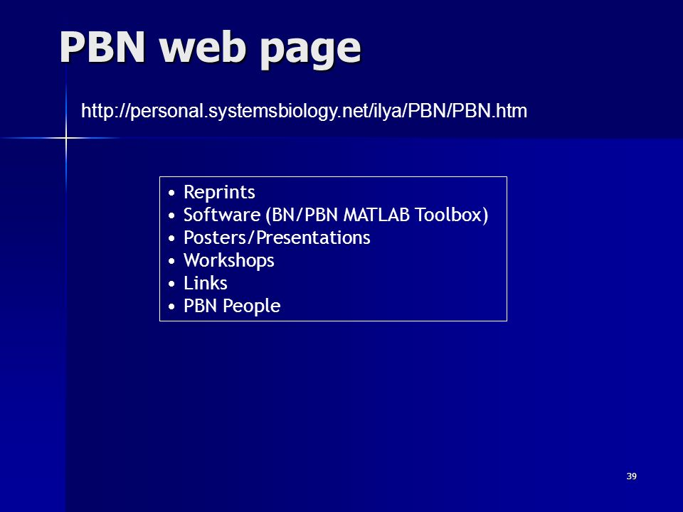 39 PBN web page http://personal.systemsbiology.net/ilya/PBN/PBN.htm Reprints Software (BN/PBN MATLAB Toolbox) Posters/Presentations Workshops Links PBN People
