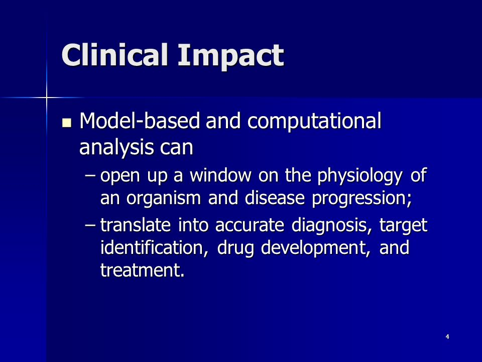 4 Clinical Impact Model-based and computational analysis can Model-based and computational analysis can –open up a window on the physiology of an organism and disease progression; –translate into accurate diagnosis, target identification, drug development, and treatment.