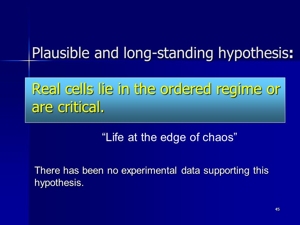 45 Plausible and long-standing hypothesis: Real cells lie in the ordered regime or are critical.