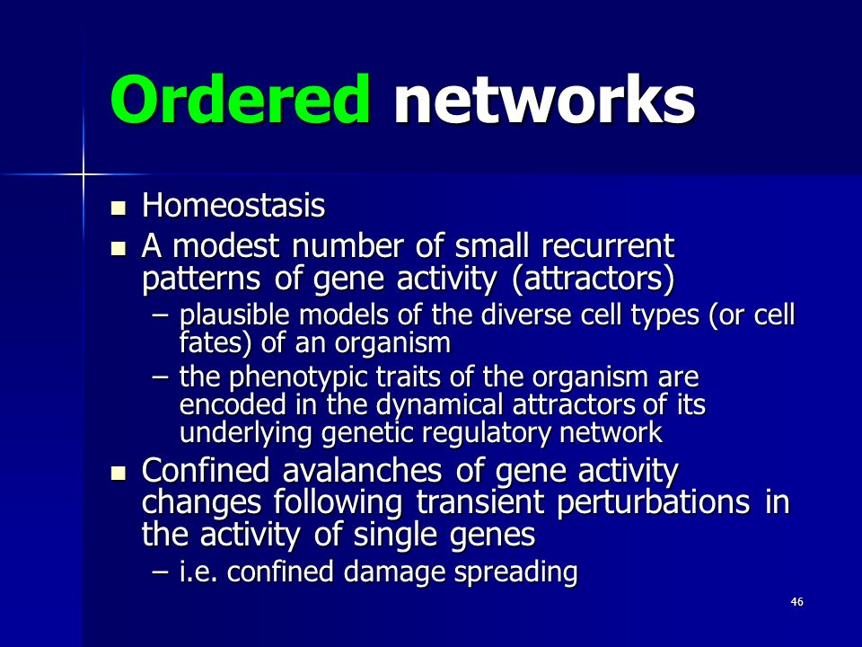 46 Ordered networks Homeostasis Homeostasis A modest number of small recurrent patterns of gene activity (attractors) A modest number of small recurrent patterns of gene activity (attractors) –plausible models of the diverse cell types (or cell fates) of an organism –the phenotypic traits of the organism are encoded in the dynamical attractors of its underlying genetic regulatory network Confined avalanches of gene activity changes following transient perturbations in the activity of single genes Confined avalanches of gene activity changes following transient perturbations in the activity of single genes –i.e.