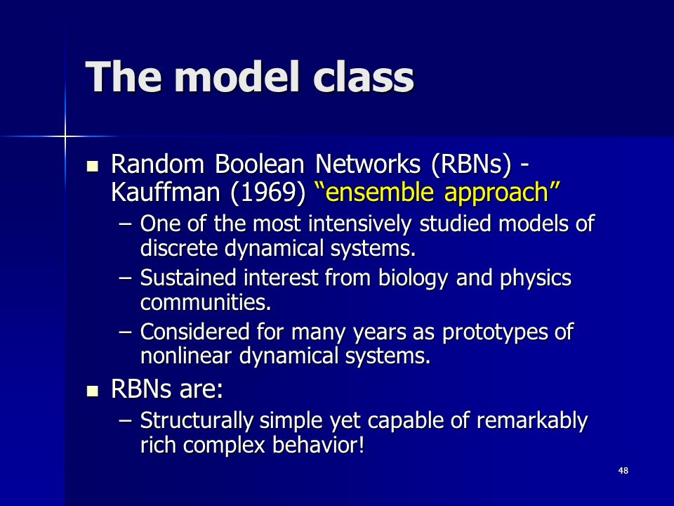 48 The model class Random Boolean Networks (RBNs) - Kauffman (1969) ensemble approach Random Boolean Networks (RBNs) - Kauffman (1969) ensemble approach –One of the most intensively studied models of discrete dynamical systems.