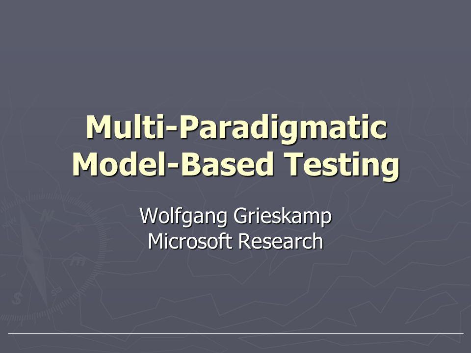 Multi-Paradigmatic Model-Based Testing Wolfgang Grieskamp Microsoft Research