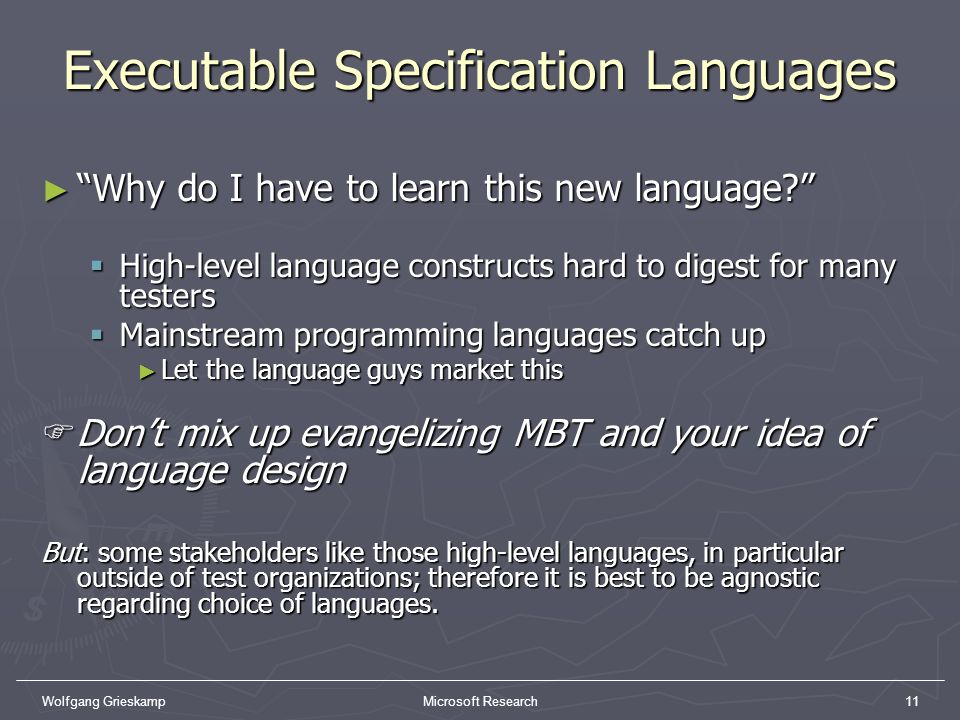 Wolfgang GrieskampMicrosoft Research11 Executable Specification Languages Why do I have to learn this new language? Why do I have to learn this new la