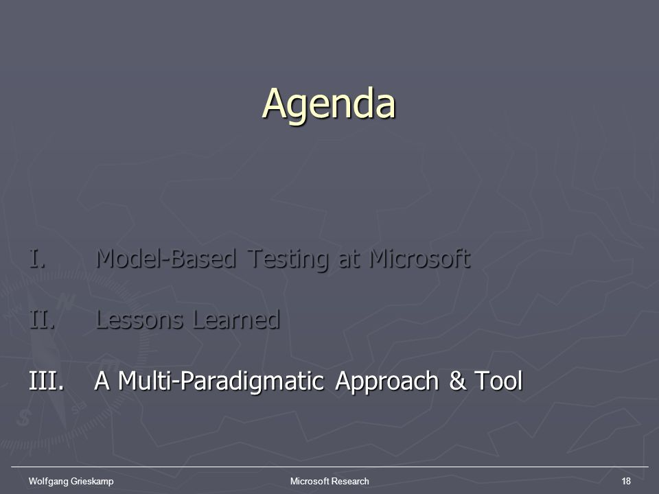 Wolfgang GrieskampMicrosoft Research18Agenda I. Model-Based Testing at Microsoft II. Lessons Learned III. A Multi-Paradigmatic Approach & Tool