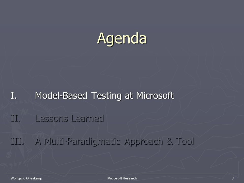 Wolfgang GrieskampMicrosoft Research3Agenda I. Model-Based Testing at Microsoft II. Lessons Learned III. A Multi-Paradigmatic Approach & Tool