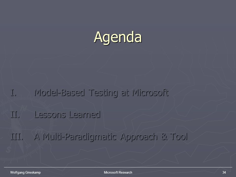 Wolfgang GrieskampMicrosoft Research34Agenda I. Model-Based Testing at Microsoft II. Lessons Learned III. A Multi-Paradigmatic Approach & Tool