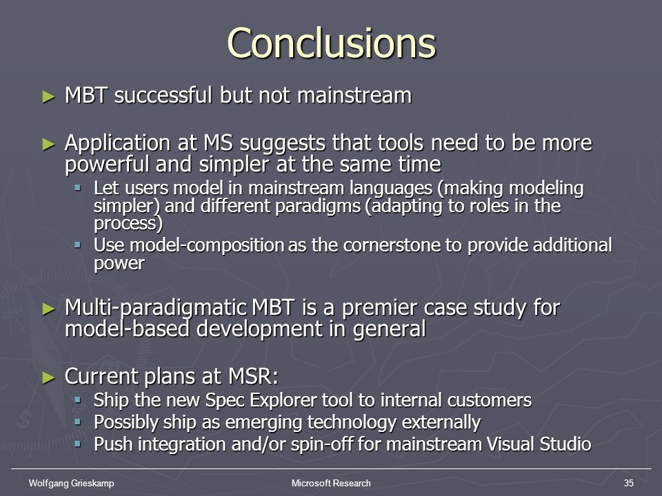 Wolfgang GrieskampMicrosoft Research35Conclusions MBT successful but not mainstream MBT successful but not mainstream Application at MS suggests that