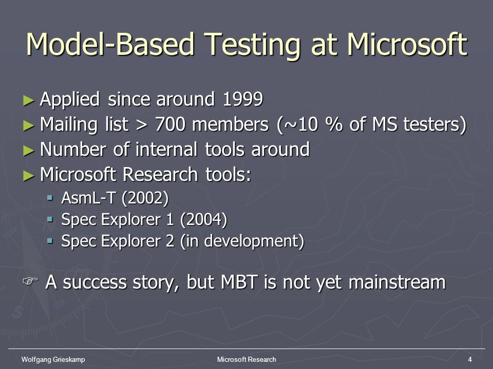 Wolfgang GrieskampMicrosoft Research4 Model-Based Testing at Microsoft Applied since around 1999 Applied since around 1999 Mailing list > 700 members