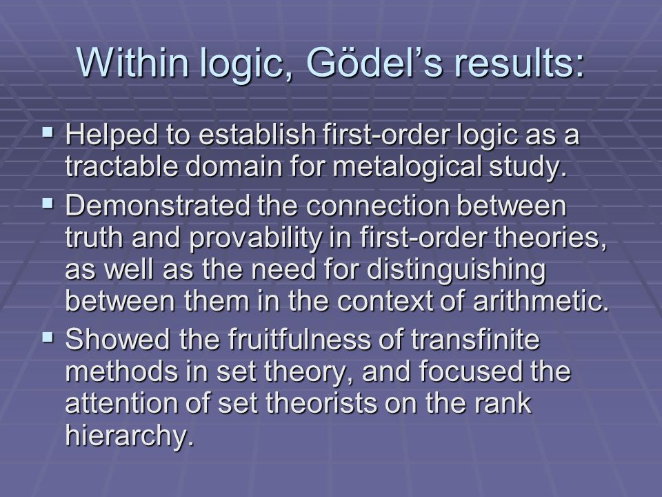 Within logic, Gödels results: Helped to establish first-order logic as a tractable domain for metalogical study.