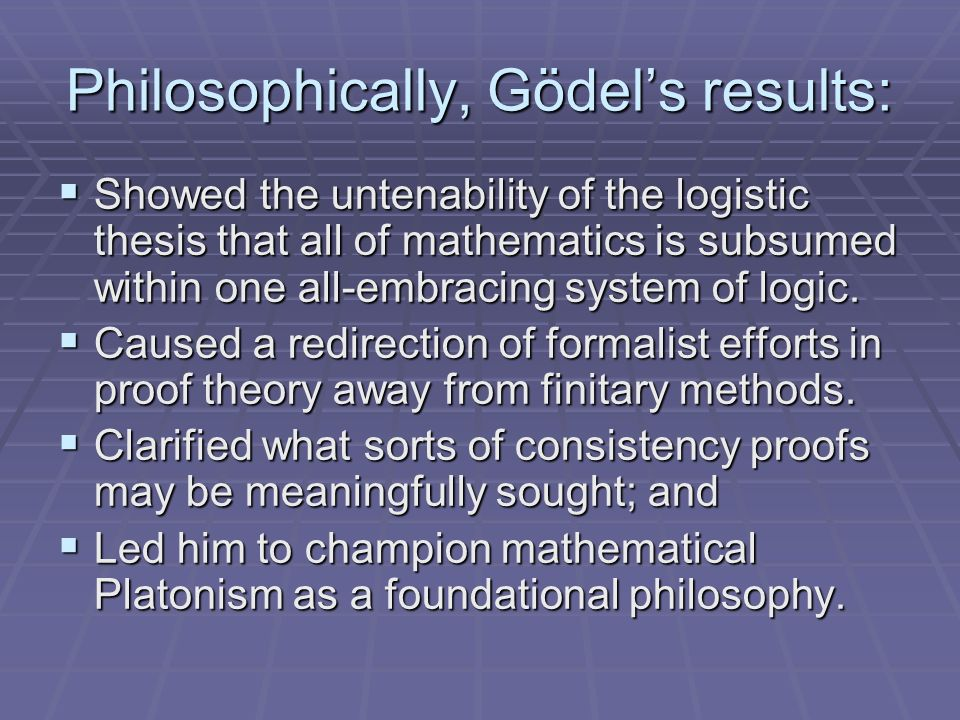 Philosophically, Gödels results: Showed the untenability of the logistic thesis that all of mathematics is subsumed within one all-embracing system of logic.