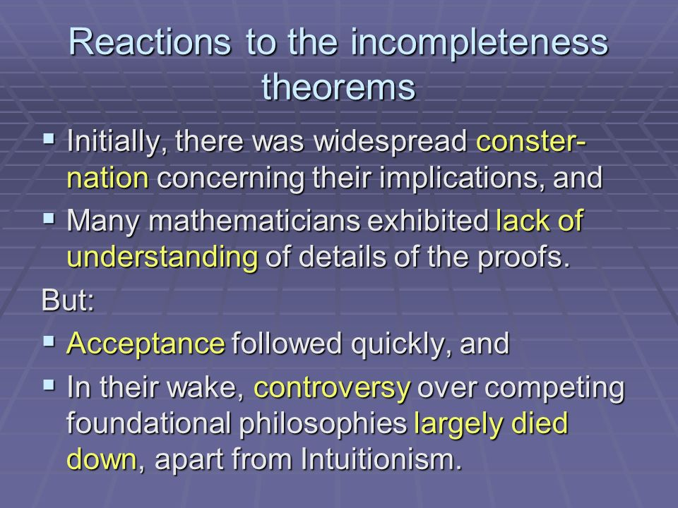 Reactions to the incompleteness theorems Initially, there was widespread conster- nation concerning their implications, and Initially, there was widespread conster- nation concerning their implications, and Many mathematicians exhibited lack of understanding of details of the proofs.
