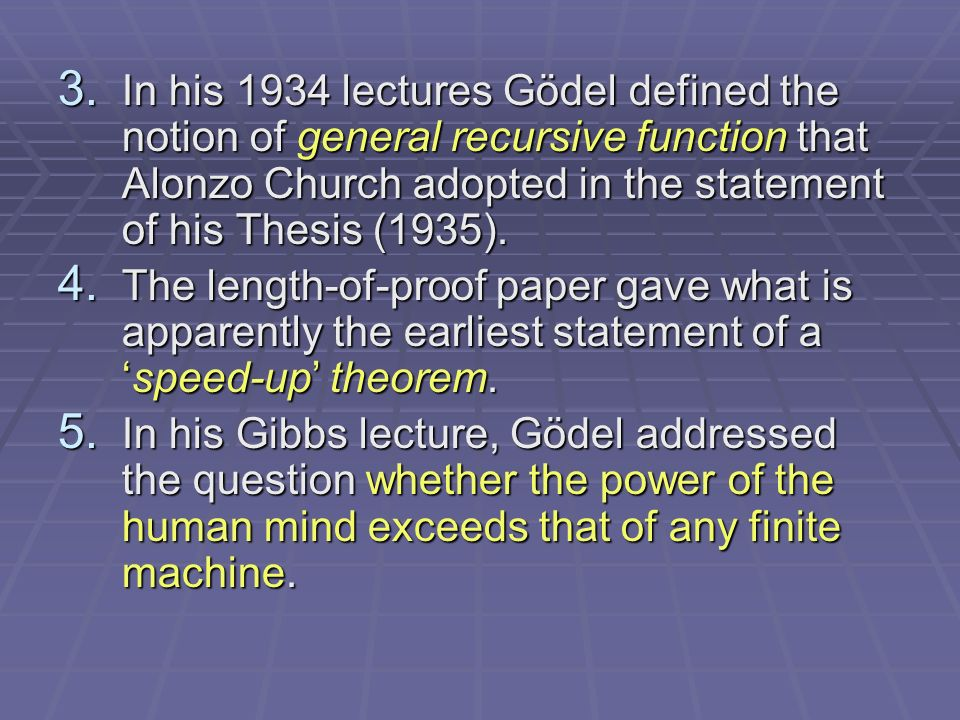 3. In his 1934 lectures Gödel defined the notion of general recursive function that Alonzo Church adopted in the statement of his Thesis (1935). 4. Th