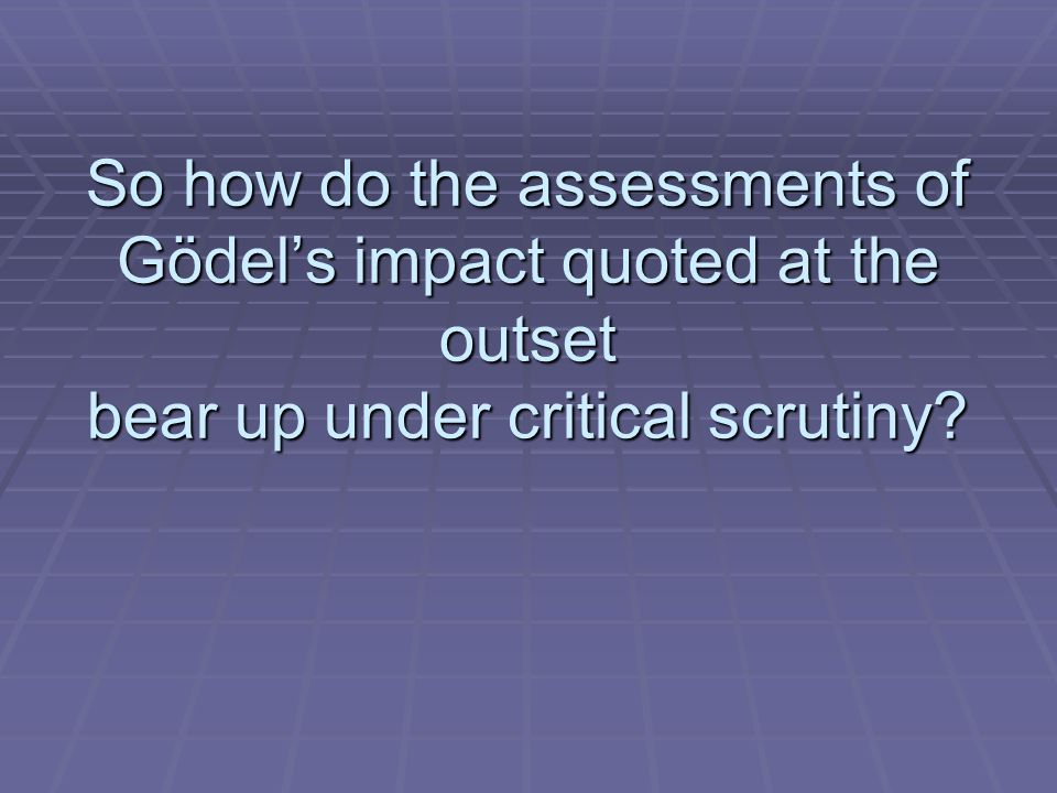 So how do the assessments of Gödels impact quoted at the outset bear up under critical scrutiny?