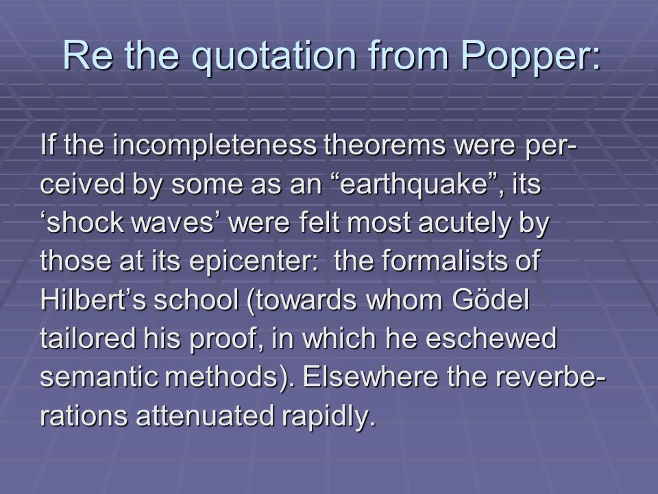 Re the quotation from Popper: If the incompleteness theorems were per- ceived by some as an earthquake, its shock waves were felt most acutely by those at its epicenter: the formalists of Hilberts school (towards whom Gödel tailored his proof, in which he eschewed semantic methods).