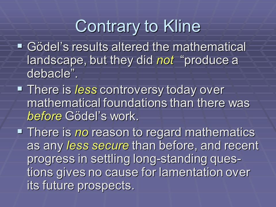 Contrary to Kline Gödels results altered the mathematical landscape, but they did not produce a debacle.