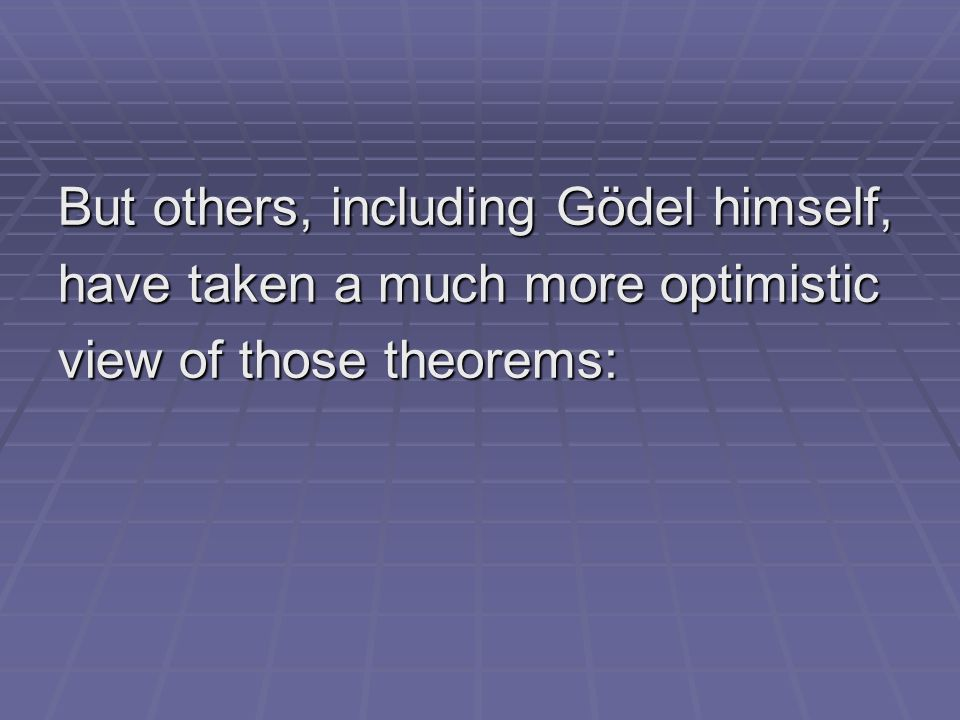 But others, including Gödel himself, have taken a much more optimistic view of those theorems: