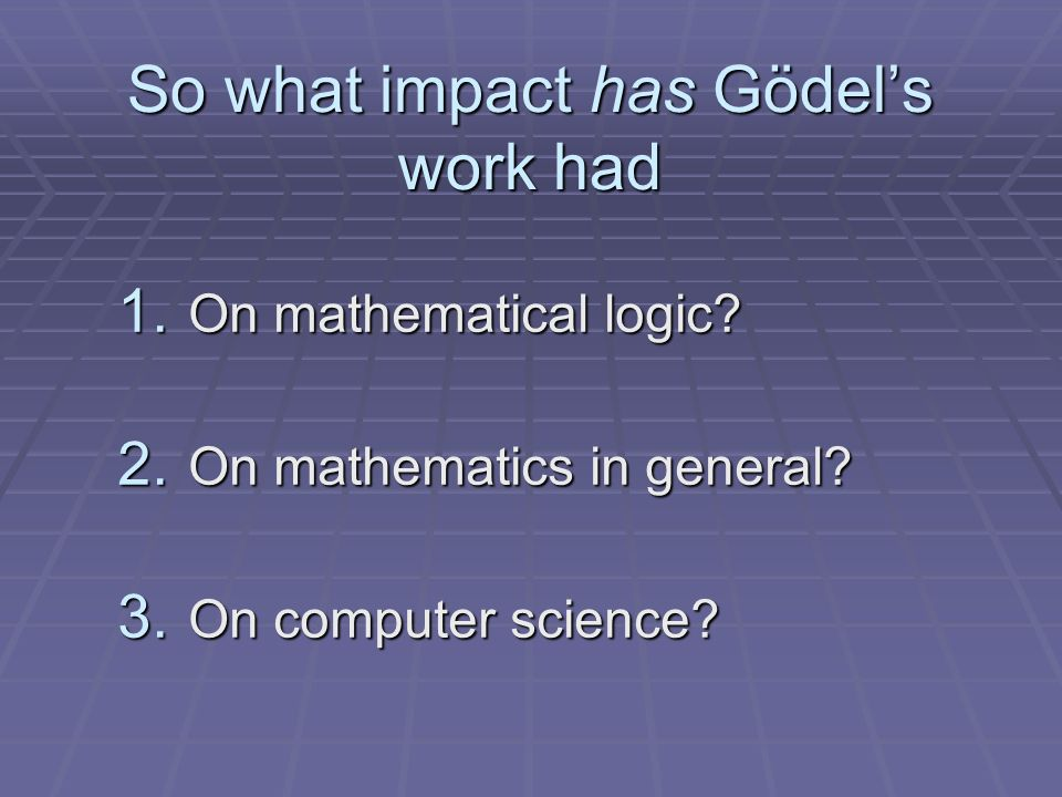 So what impact has Gödels work had 1. On mathematical logic.